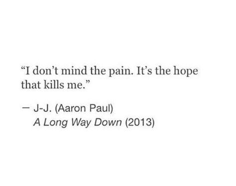 I don't mind the pain, it's the hope that kills me
