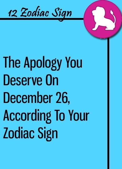 The Apology You Deserve On December 26, According To Your Zodiac