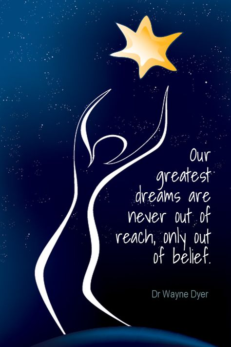 Our greatest dreams are never out of reach, only out of belief.- Dr Wayne Dyer