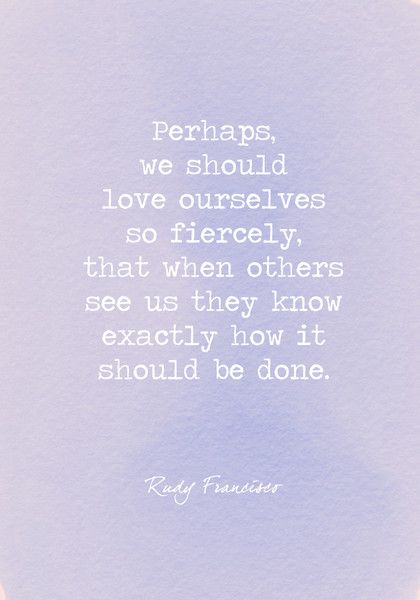 Perhaps, we should love ourselves so fiercely, that when others see us they know exactly how it should be done. - Powerful Self Love Quotes - Photos