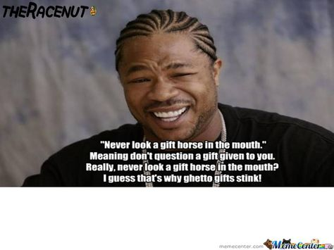 Ghetto Revisit Of Famous English Sayings: Never look a gift horse ...