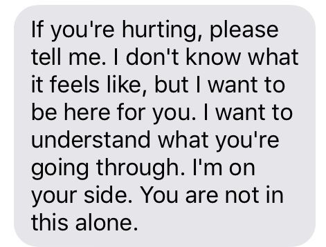 """""""If you're hurting, please tell me. I don't know what it feels like, but I want to be here for you. I want to understand what you're going through. I'm on your side. You are not in this alone."""""""