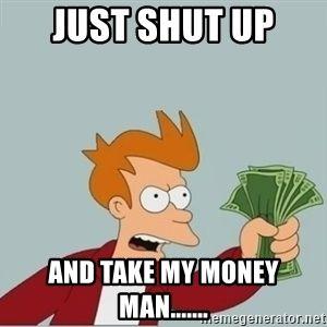 Just Shut Up And Take My Money Man Futurama Fry Shut Up