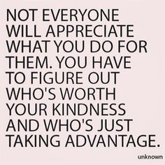 Not everyone will appreciate what you do for them. You have to figure out who is worth your kindness and who's just taking advantage.