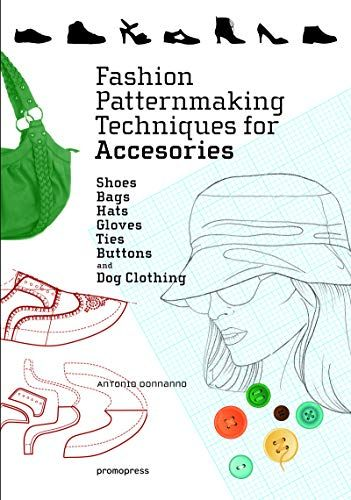 Fashion Patternmaking Techniques For Accessories Shoes Bags Hats Gloves Ties Buttons And Dog Clothing 1st Edition With Images Patternmaking Fashion Book Accessories