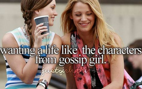 wanting a life like the characters from gossip grl, just girly thing, fact, gossip girl