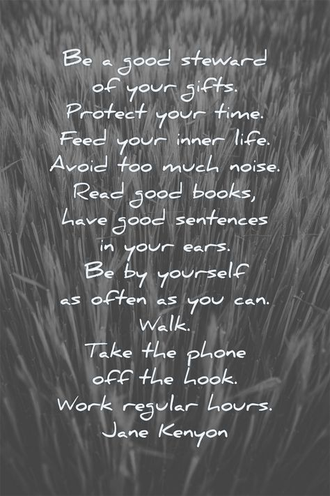 Be a good steward of your gifts.  Protect your time.  Feed your inner life.  Avoid too much noise.  Read good books, have good sentences in your ears.  Be by yourself as often as you can.  Walk. Take the phone off the hook.  Work regular hours.  Jane Kenyon