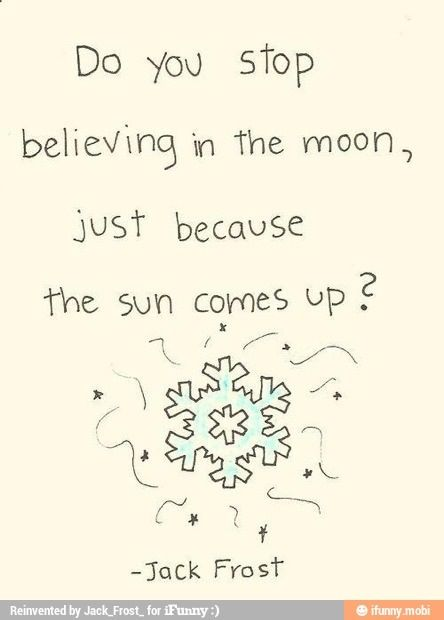 """""""Do you stop believing in the moon, just because the sun comes up?"""" Jack Frost"""