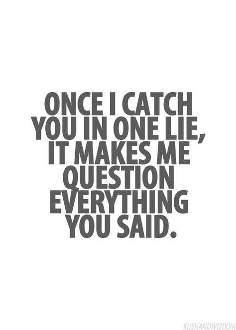 """""""Once I catch you in one lie, it makes me question everything you said."""