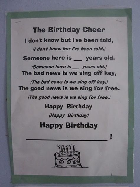 Ha ha- The Birthday Cheer!- I don't know what I;ve been told (repeat) Someone here is ____ years old (repeat) The bad news is we sing off key (repeat) The good news is we sing for free (repeat) Happy Birthday (repeat) Happy Birthday, ______!