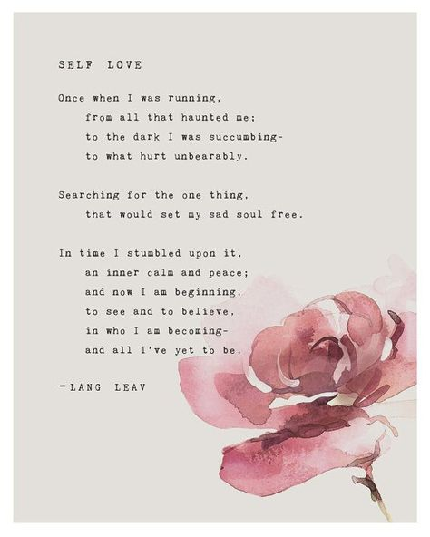 This poetry art print features the poem by Lang Leav Self Love. Frame this poetry print for a beautiful display. It says; Once when I was running, from all that haunted me, to the dark I was succumbing to what hurt unbearably… Oh my goodness. Remembering that feeling makes my heart