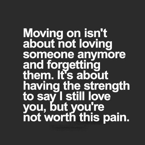 Moving on isn't about not loving someone anymore and forgetting them.