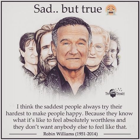 memes - robin williams quotes about laughter - Sad.. but true The Free Thought I think the saddest people always try their hardest to make people happy. Because they know what it's to feel absolutely worthless and they don't want anybody else to feel that
