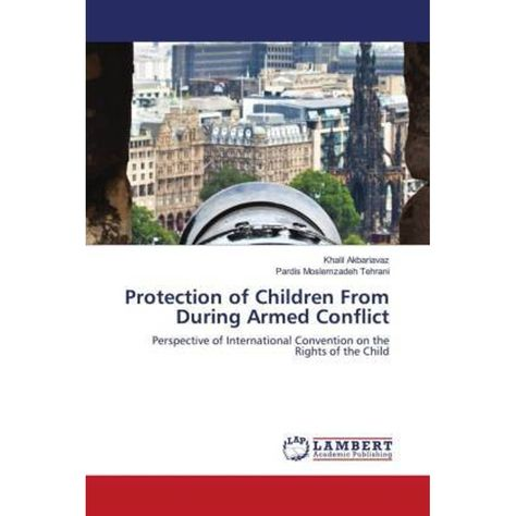 Protection of Children From During Armed Conflict. Khalil Akbariavaz, Pardis Moslemzadeh Tehrani, Taschenbuch