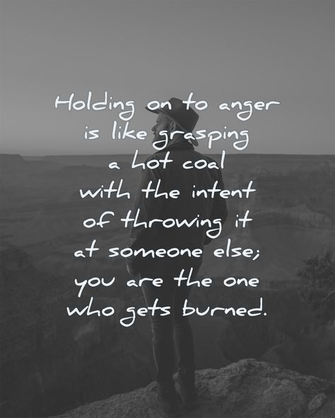 Holding on to anger is like grasping a hot coal with the intent of throwing it at someone else you are the one who gets burned.