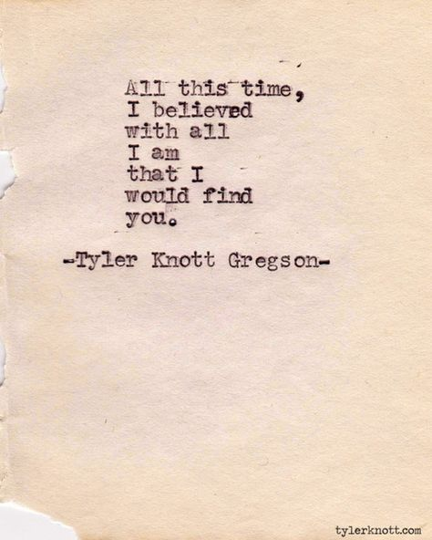 all this time, I believed with all I am that I would find you::tyler knott gregson::typewriter series Words Quotes, Me Quotes, Sayings, Book Quotes, Romance Quotes, Author Quotes, Beauty Quotes, Qoutes, The Words