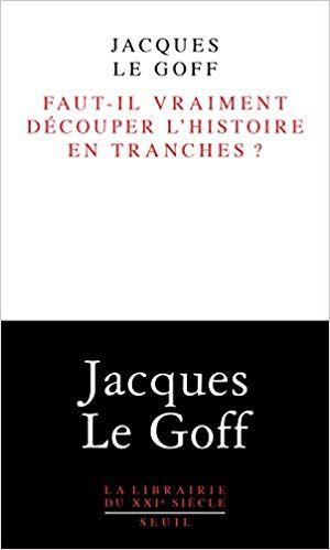 Faut Il Vraiment Decouper L Histoire En Tranches Jacques Le Goff Livres Jacques Le Goff Histoire Listes De Lecture