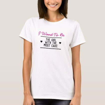 I Want To Be The Girl With The Most Cake T Shirt Zazzle Com