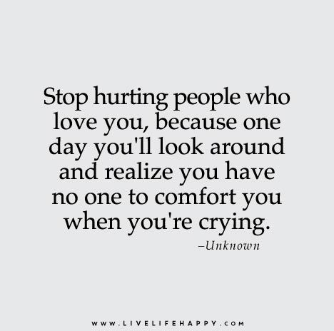Stop hurting people who love you, because one day you'll look around and realize you have no one to comfort you when you're crying.