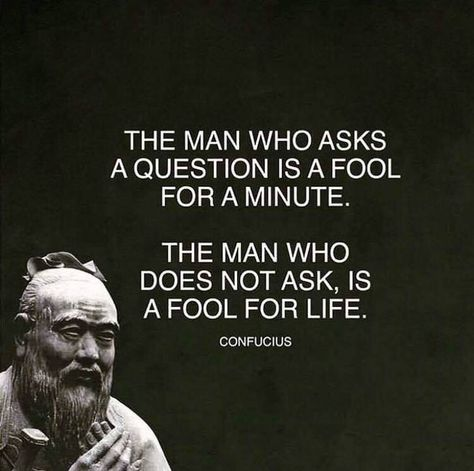 The man who asks a question is fool for a minute. The man who does not ask, is a fool for life. - Confucius