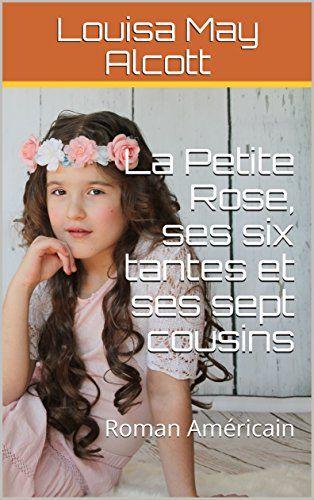 La Petite Rose Ses Six Tantes Et Ses Sept Cousins Roman Americain Par Alcott Louisa May Roman Cousin Rose