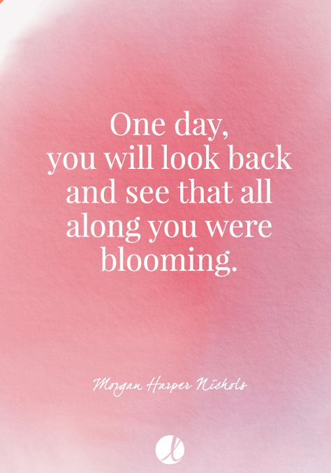 One day, you will look back and see that all along you were blooming.