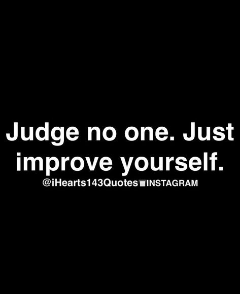 Judge no one. Just improve yourself.