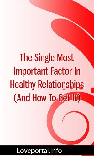The Single Most Important Factor In Healthy Relationships And How