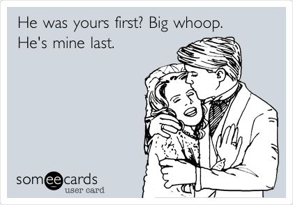 He was yours first? Big whoop. He's mine last.