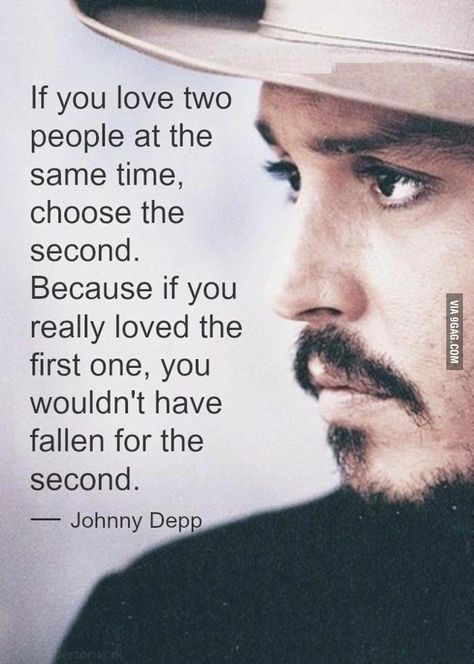 If you love two people at the same time, choose the second. Because if you really loved the first one, you wouldn't have fallen for the second - Johnny Depp