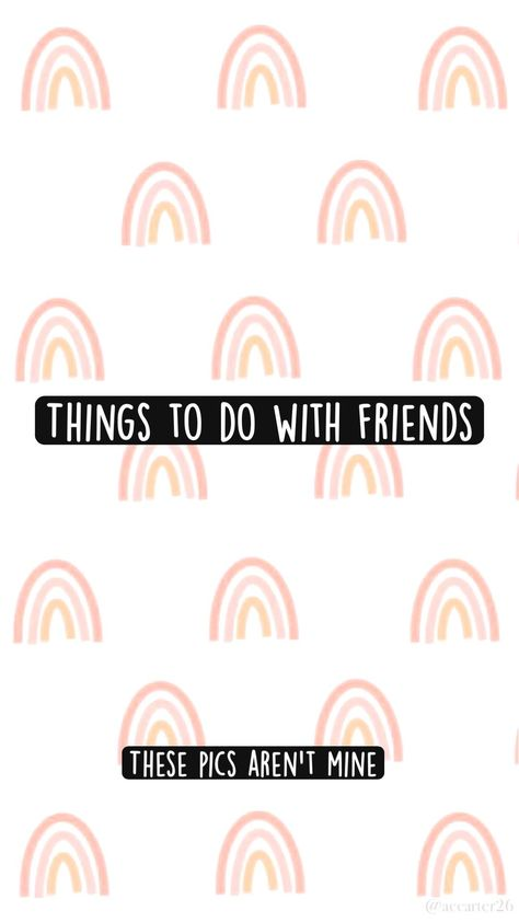 Things To Do With Friends. 🤍