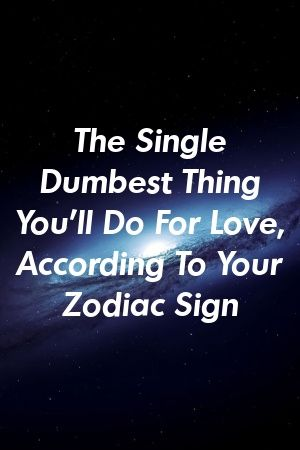 The Single Dumbest Thing You Ll Do For Love According To Your Zodiac Sign By Vinepets Gq Zodiac Signs Zodiac Zodiac Love