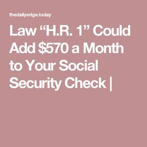 Law H R 1 Could Add 570 A Month To Your Social Security Check Social Security Benefits Retirement Social Security Social Security Benefits