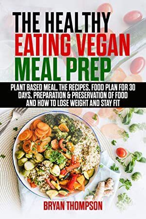 Kindle The Healthy Eating Vegan Meal Prep Plant Based Meal The Recipes Food Plan 30 Days Prepa Vegan Meal Prep Fitness Meal Prep Vegan Eating