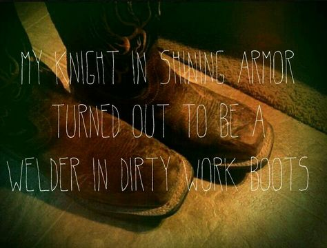 My knight in shining armor turned out to be a welder in dirty work boots...and I love him