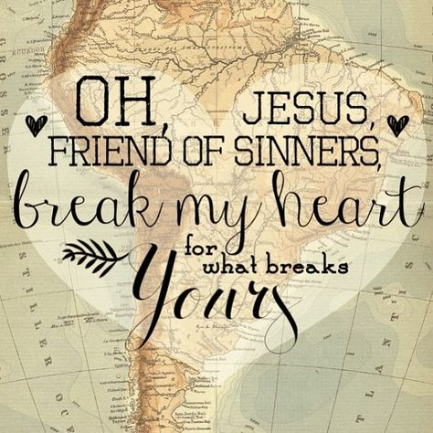 oh, Jesus, Friend of sinners, break my heart for what breaks Yours.