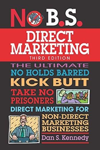 No B.S. Direct Marketing: The Ultimate No Holds Barred Kick Butt Take No Prisoners Direct Marketing for Non-Direct Marketing Businesses - Default
