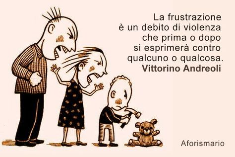 """""""La frustrazione è un debito di violenza che prima o dopo si esprimerà contro qualcuno o qualcosa."""" Vittorino Andreoli, L'uomo di vetro, 2008"""
