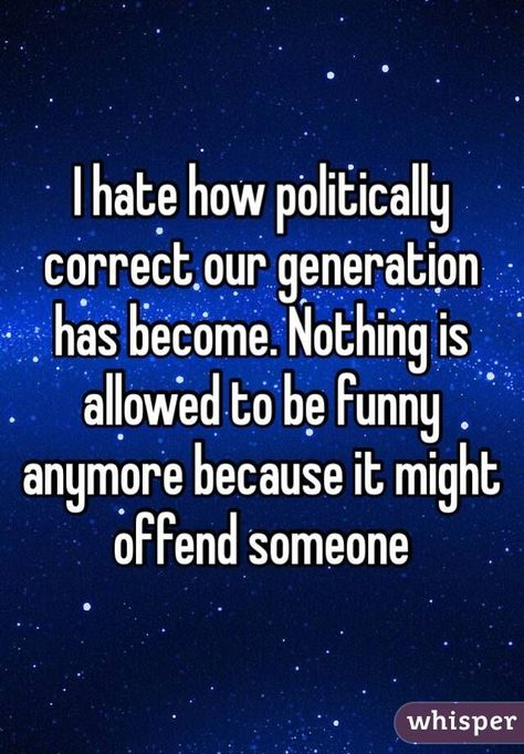 I hate how politically correct our generation has become. Nothing is allowed to be funny anymore because it might offend someone
