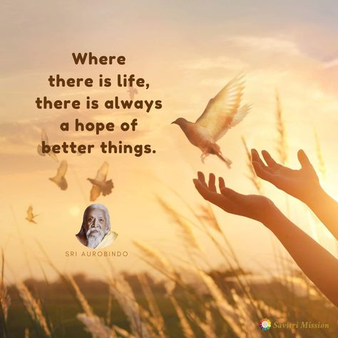Where there is life, there is always a hope of better things. - Sri Aurobindo #life #hope #thereisalwayshope #hopeofbetterthings #hopeforthebest #lifequotes #hopequotes #quoteoftheday #quotestoliveby #sriaurobindo #aurobindoghosh
