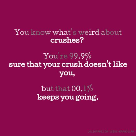 You know what's weird about crushes? You're 99.9% sure that your crush doesn't like you, but that 00.1% keeps you going.