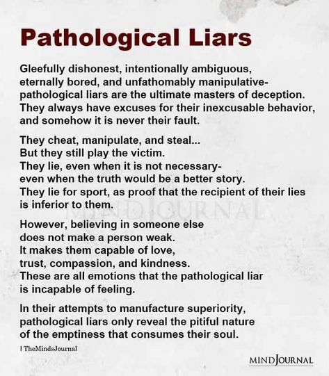 Pathological Liars Gleefully dishonest, intentionally ambiguous, eternally bored, and unfathomably manipulative- pathological liars are the ultimate masters of deception. They always have excuses for their inexcusable behavior, and somehow it is never their fault. They cheat, manipulate, and steal... But they still play the victim. #liars #manipulation