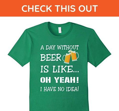 Mens A Day Without Beer Is Like Oh Yeah I Have No Idea T Shirt