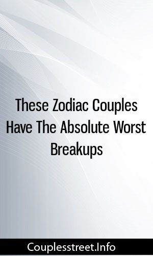 These Zodiac Couples Have The Absolute Worst Breakups #marriage