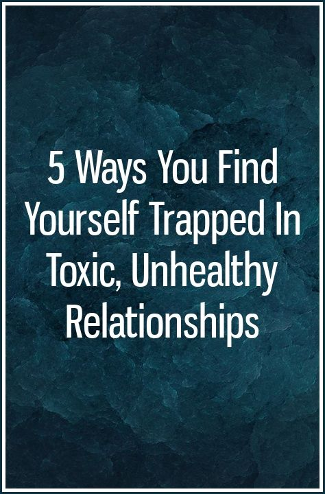 5 Ways You Find Yourself Trapped In Toxic, Unhealthy