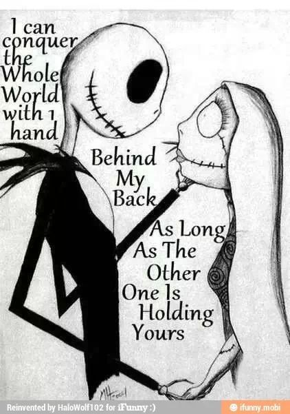 I can conquer the whole world with 1 hand behind my back. As long as the other one is holding yours. The Nightmare before Christmas Sally and Jack.