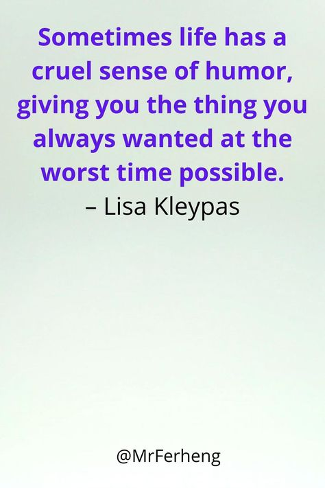 Sometimes life has a cruel sense of humor, giving you the thing you always wanted at the worst time possible. – Lisa Kleypas #life #lifequotes