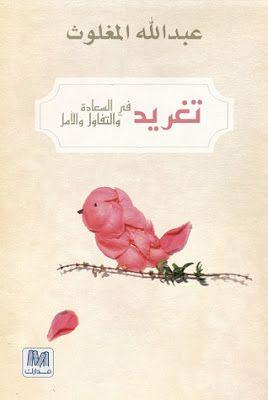 تحميل كتاب تغريد في السعادة و التفاؤل والأمل Pdf اسم الكاتب عبدالله المغلوث I Love Books Reading Online Audio Books