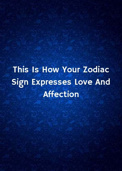 This Is How Your Zodiac Sign Expresses Love And Affection