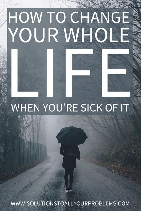 How To Change Your Life When You're Sick Of It
